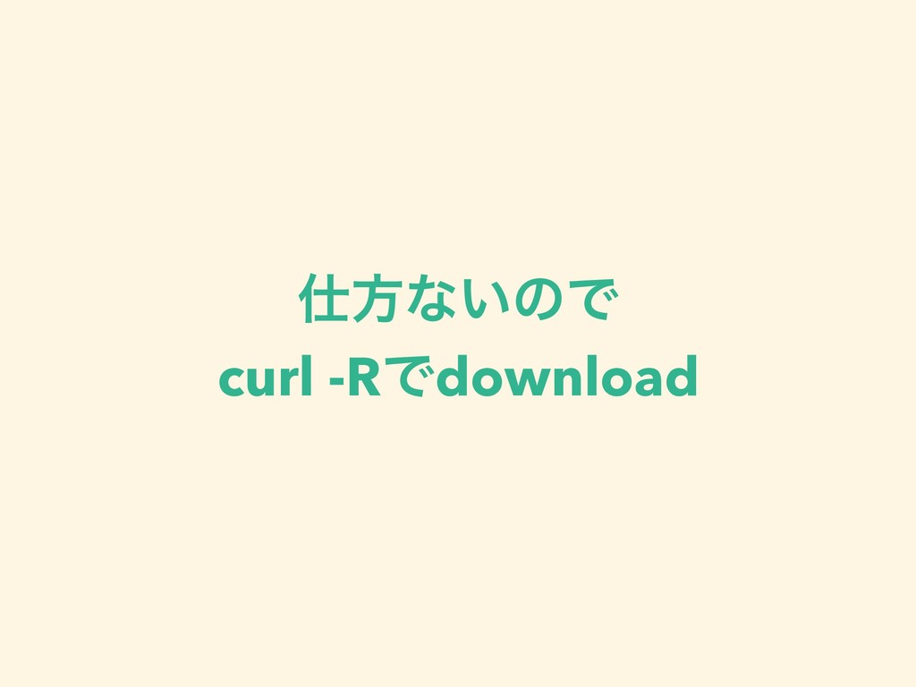 ํͳ͍ͷͰ curl -RͰdownload