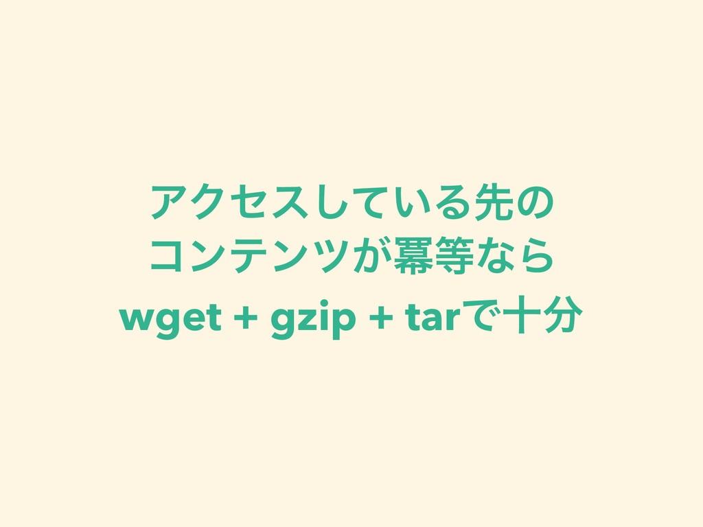 ΞΫηε͍ͯ͠Δઌͷ ίϯςϯπ͕ႈͳΒ wget + gzip + tarͰे