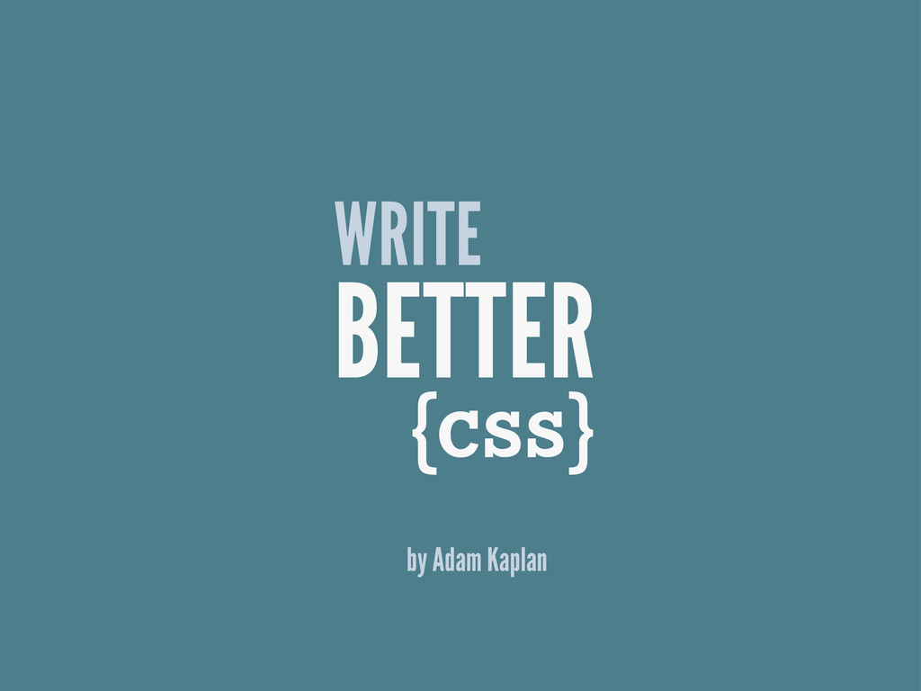 { } CSS WRITE BETTER by Adam Kaplan