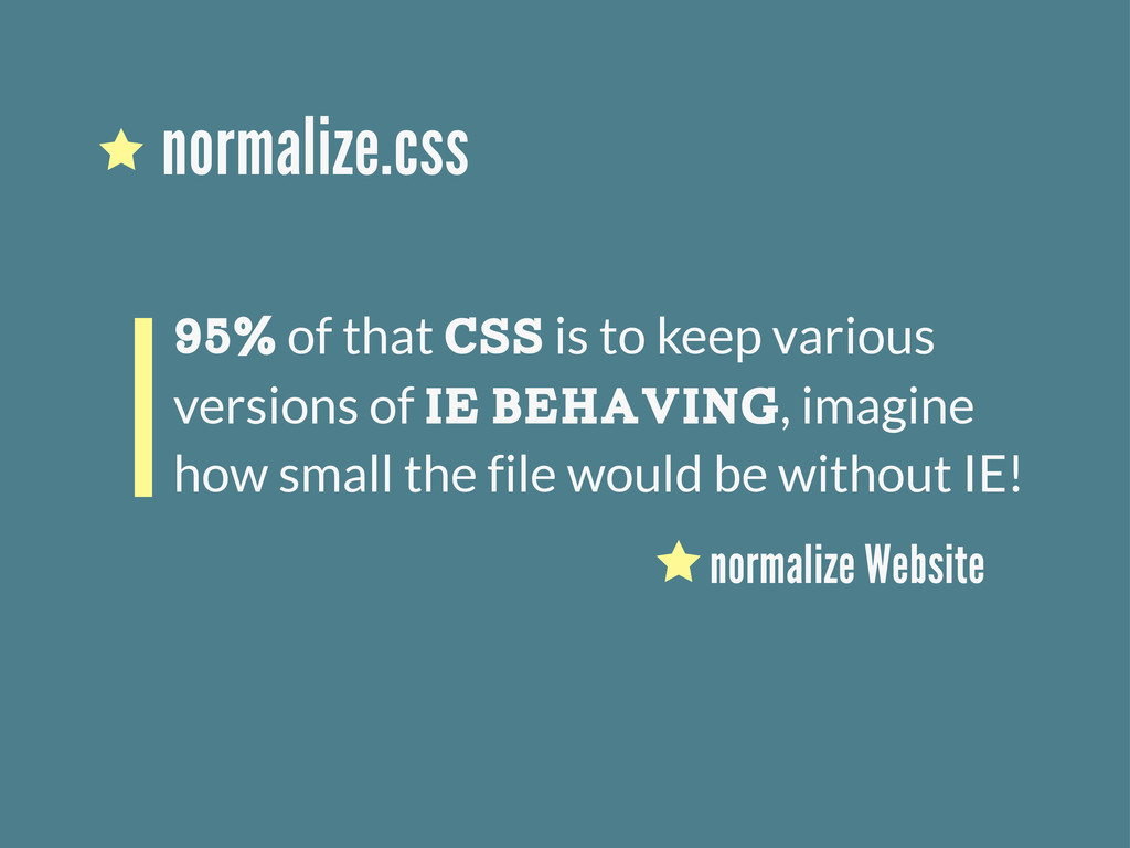 normalize.css 95% of that CSS is to keep variou...