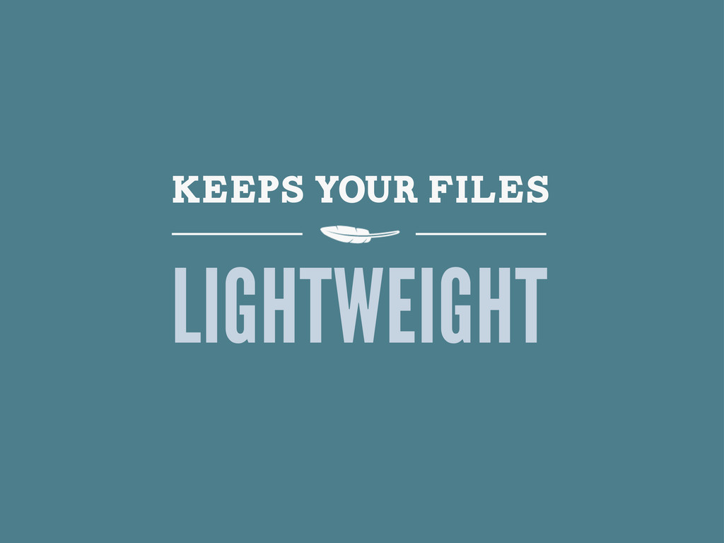 KEEPS YOUR FILES LIGHTWEIGHT