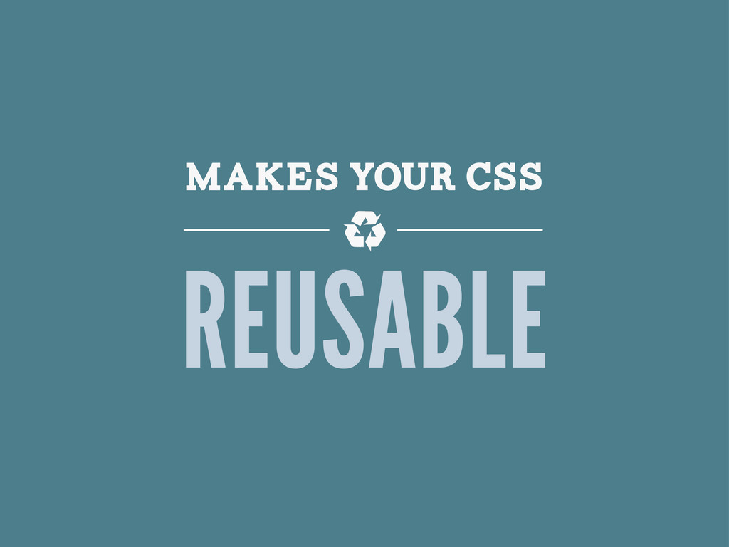 MAKES YOUR CSS REUSABLE