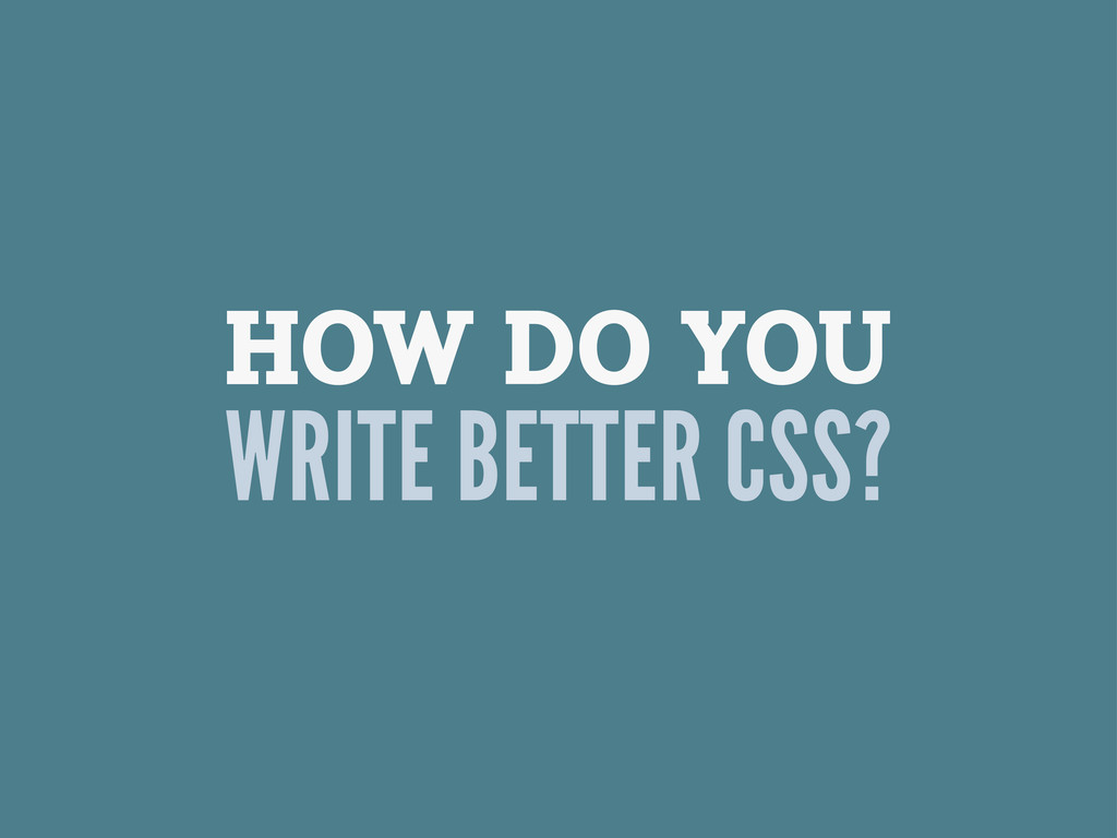 HOW DO YOU WRITE BETTER CSS?
