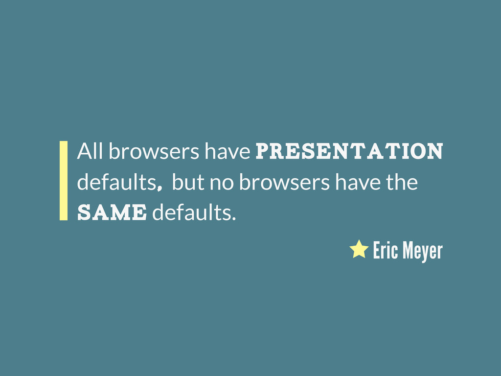 All browsers have presentation defaults, but no...