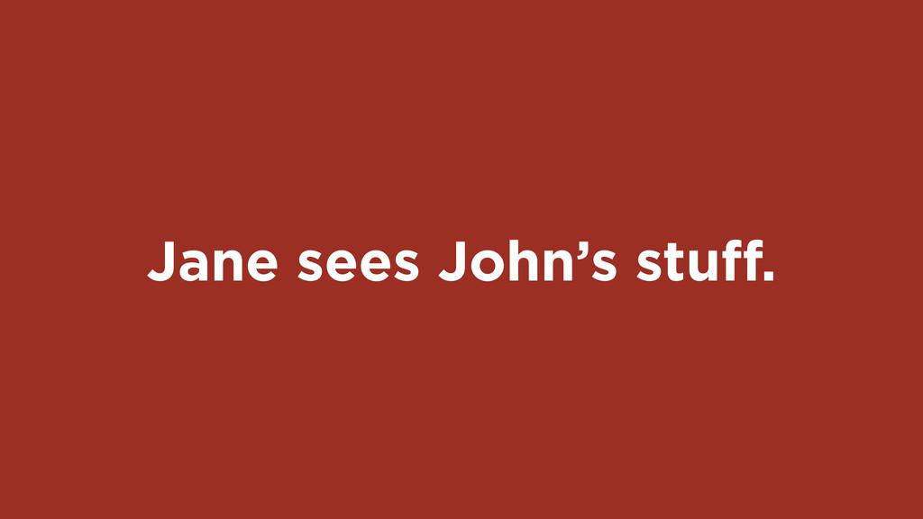 Jane sees John's stuff.