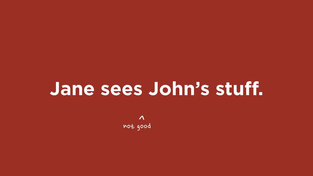 Jane sees John's stuff. ^ not