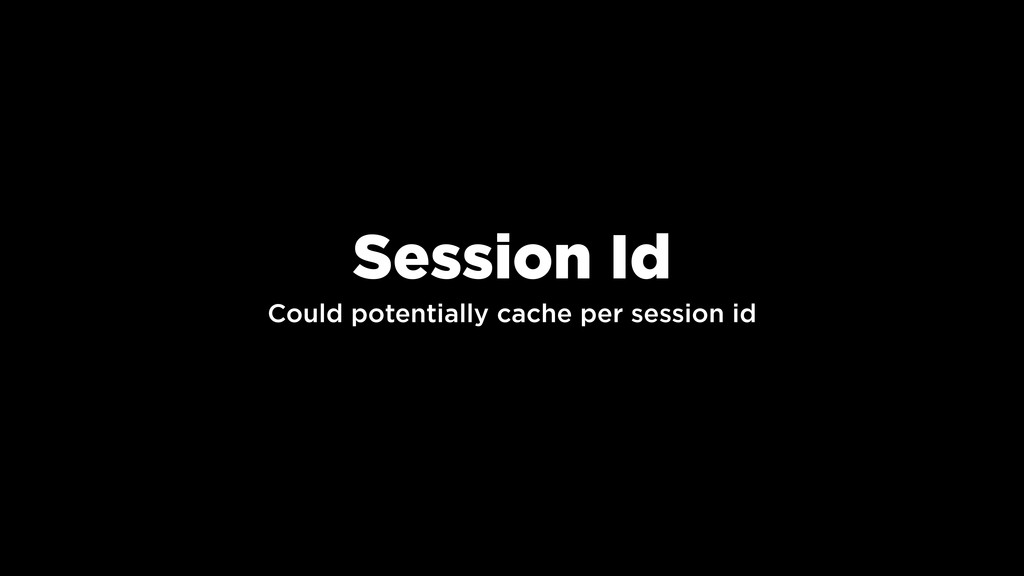 Could potentially cache per session id Session ...