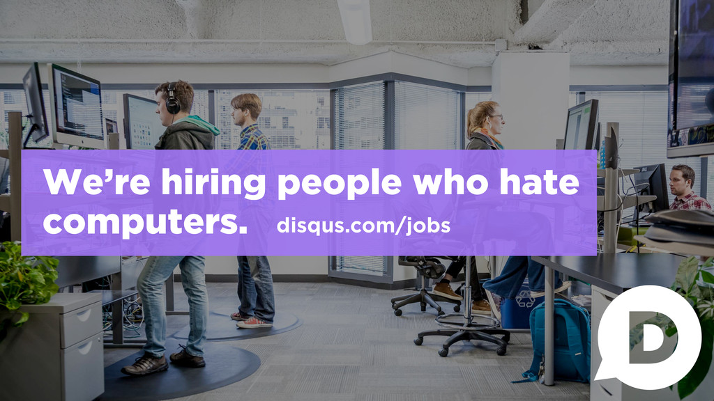 We're hiring people who hate computers. disqus....