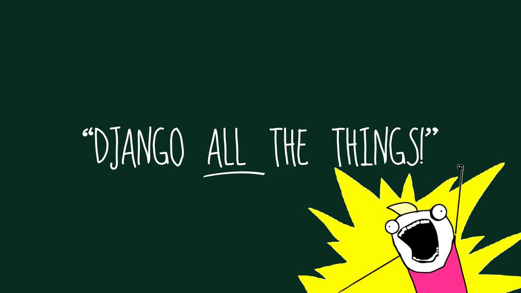 """DJANGO ALL THE THINGS!"""