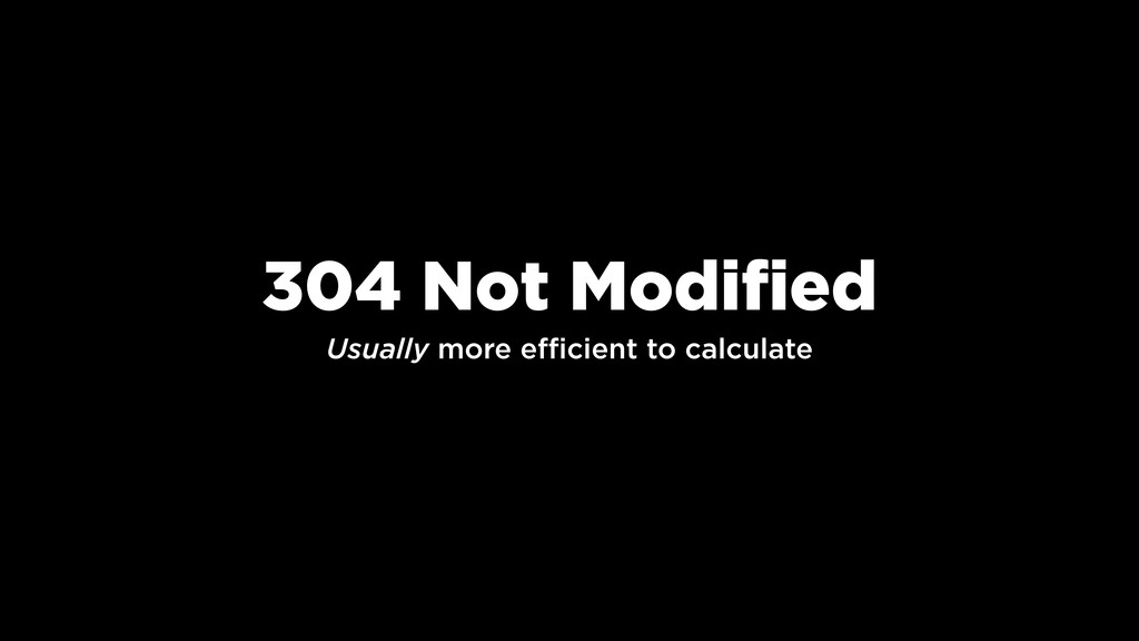 304 Not Modified Usually more efficient to calc...