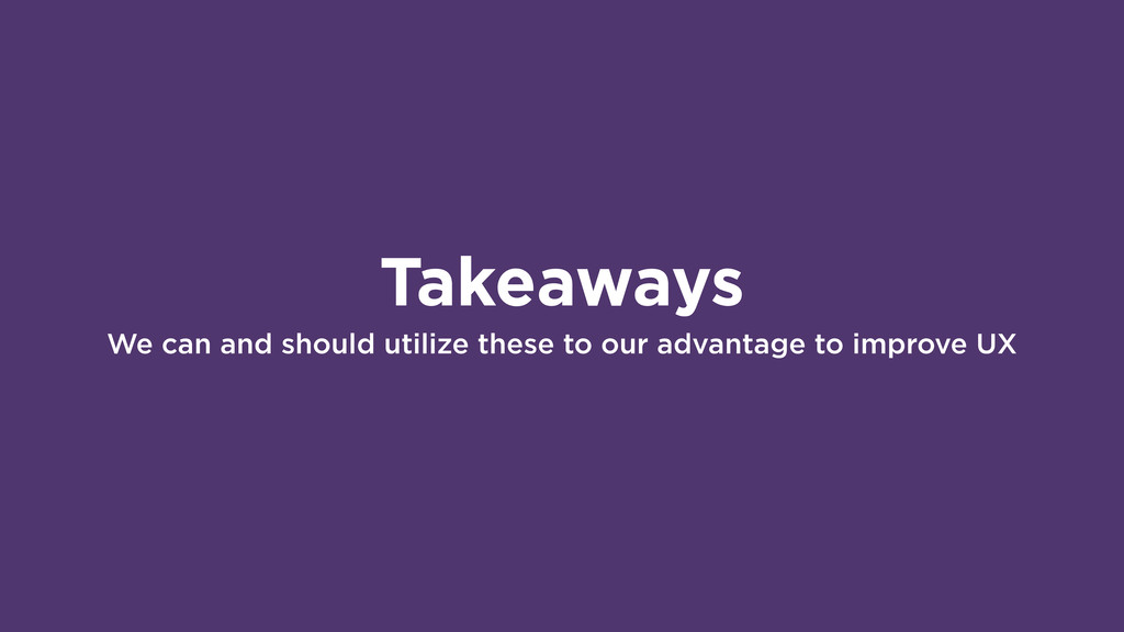 Takeaways We can and should utilize these to ou...