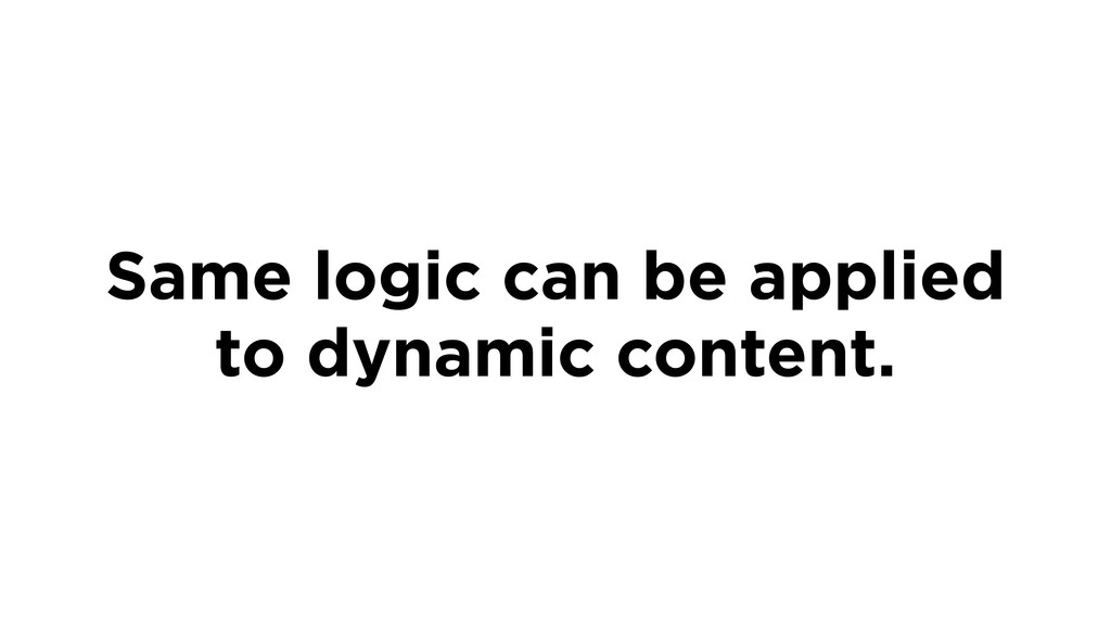 Same logic can be applied to dynamic content.