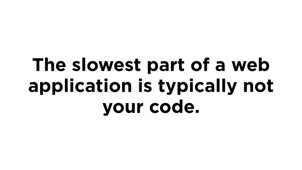 The slowest part of a web application is typica...