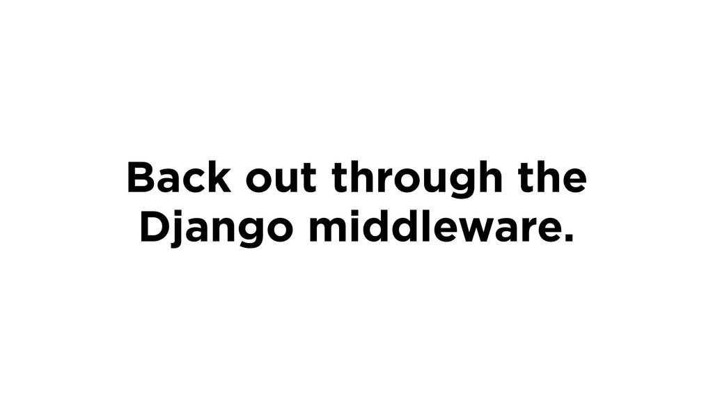 Back out through the Django middleware.
