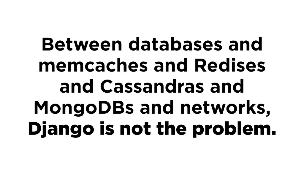 Between databases and memcaches and Redises and...
