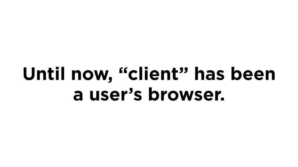 """Until now, """"client"""" has been a user's browser."""