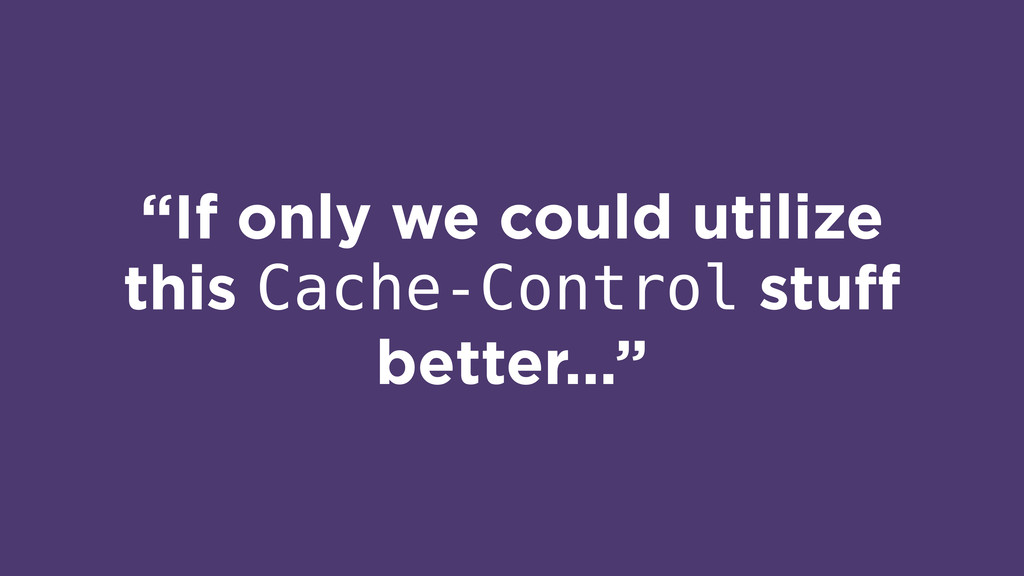 """""""If only we could utilize this Cache-Control st..."""