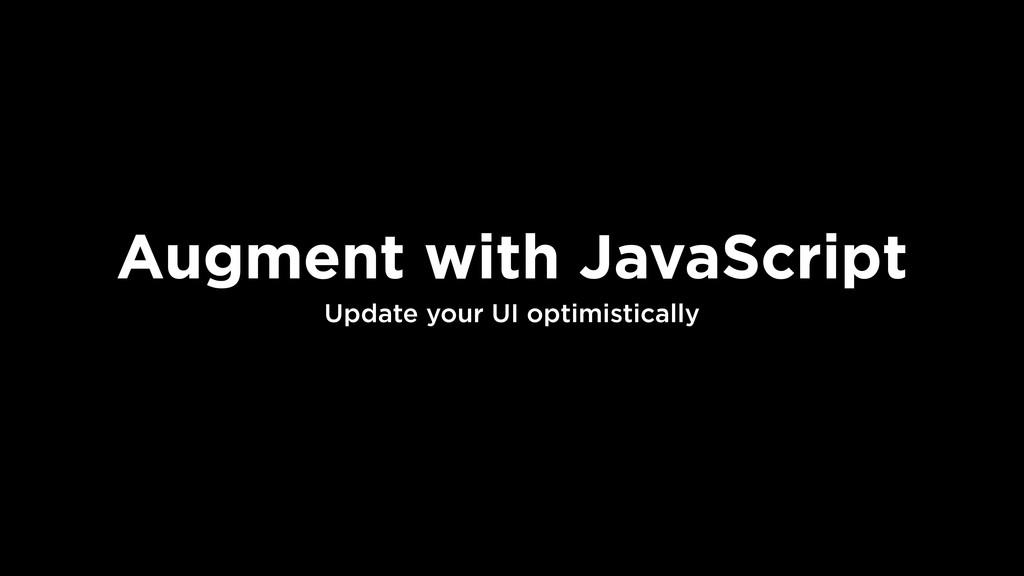 Augment with JavaScript Update your UI optimist...