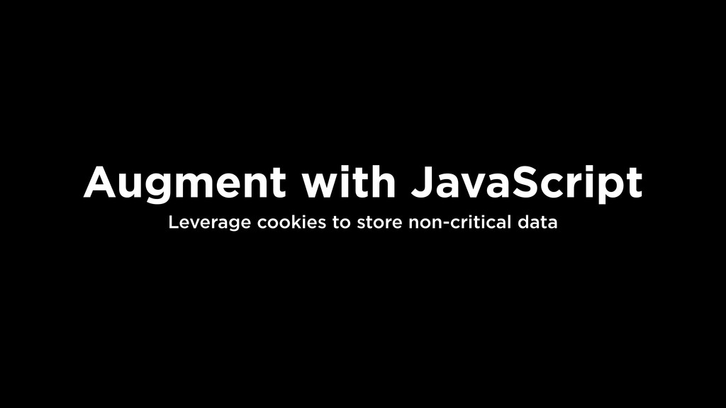 Augment with JavaScript Leverage cookies to sto...