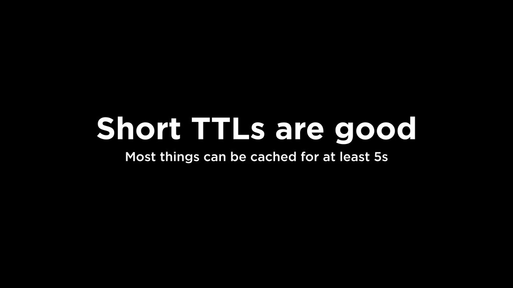 Short TTLs are good Most things can be cached f...