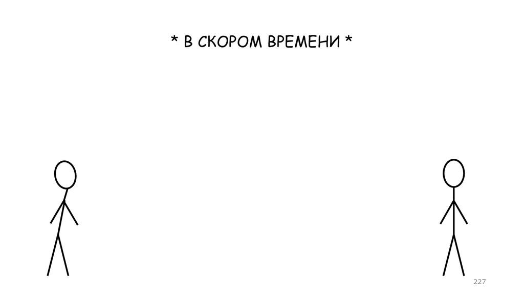 * В СКОРОМ ВРЕМЕНИ * =227