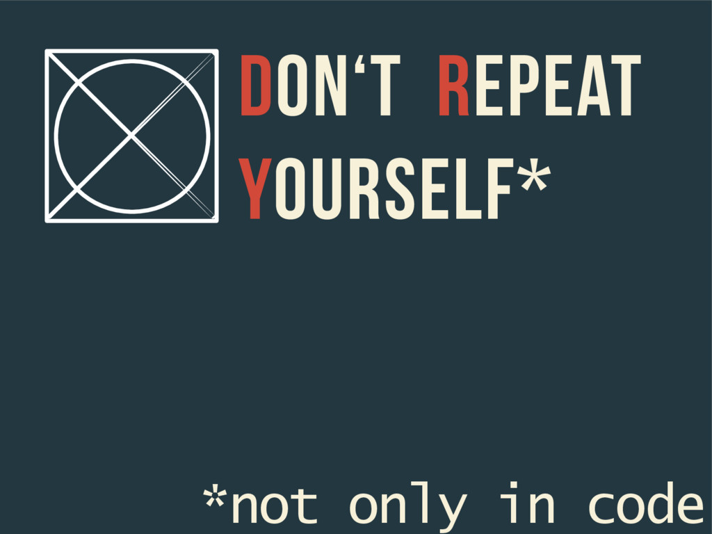 Don't Repeat Yourself* *not only in code