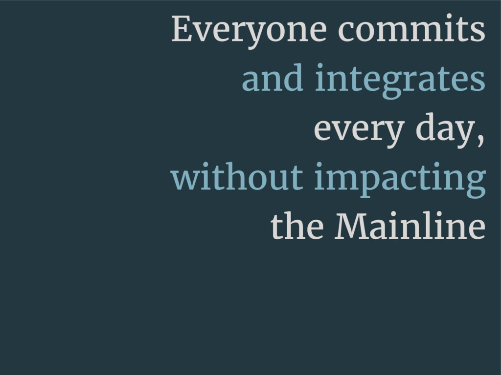 Everyone commits and integrates every day, with...