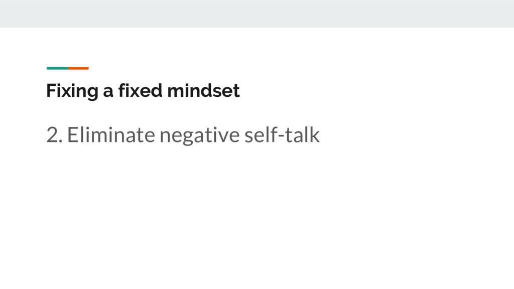 Fixing a fixed mindset 2. Eliminate negative se...
