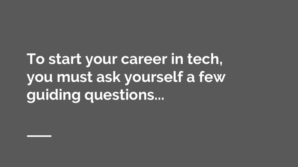 To start your career in tech, you must ask your...