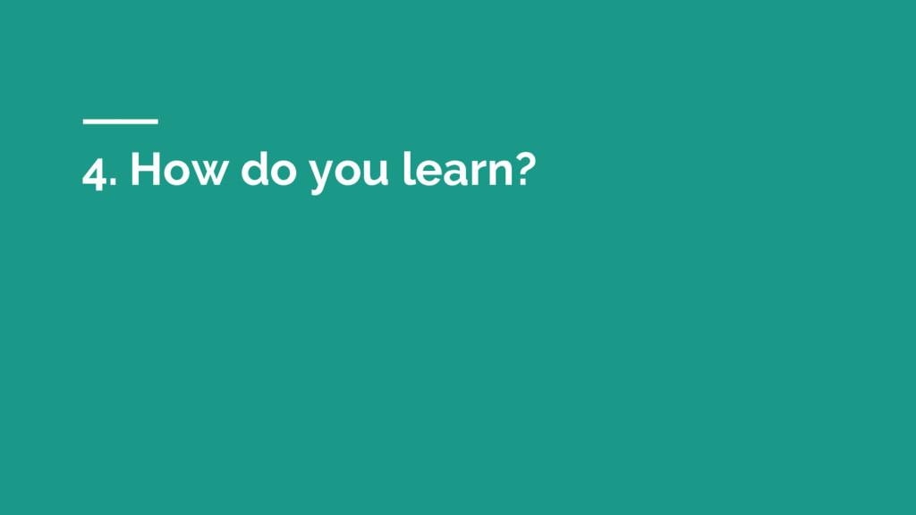4. How do you learn?