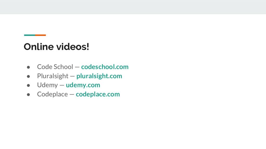 Online videos! ● Code School — codeschool.com ●...
