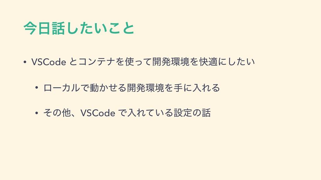 ࠓ͍ͨ͜͠ͱ • VSCode ͱίϯςφΛͬͯ։ൃڥΛշదʹ͍ͨ͠ • ϩʔΧϧͰಈ...