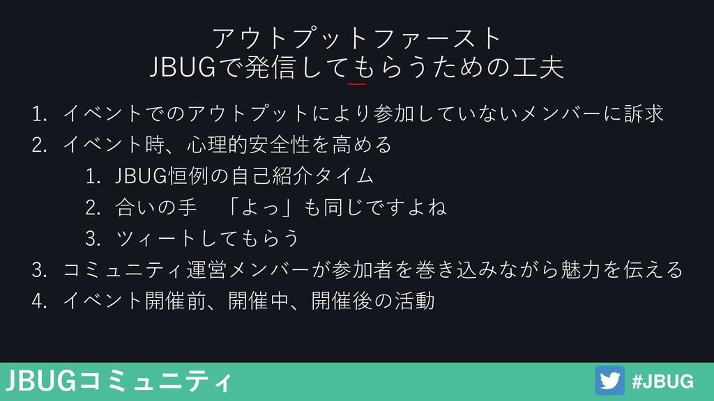 #JBUG JBUGコミュニティ 1. イベントでのアウトプットにより参加していないメンバーに...