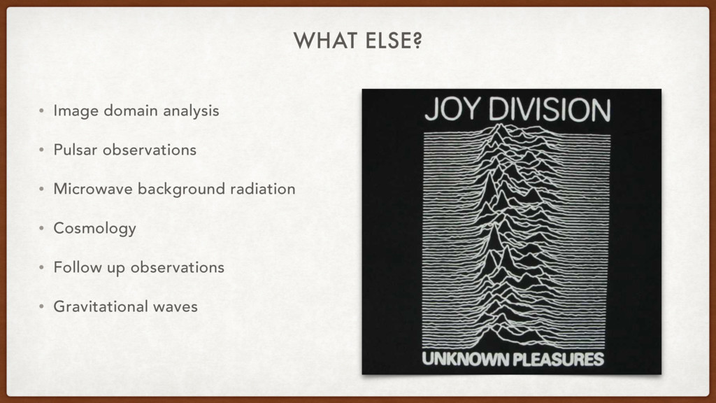 WHAT ELSE? • Image domain analysis • Pulsar obs...