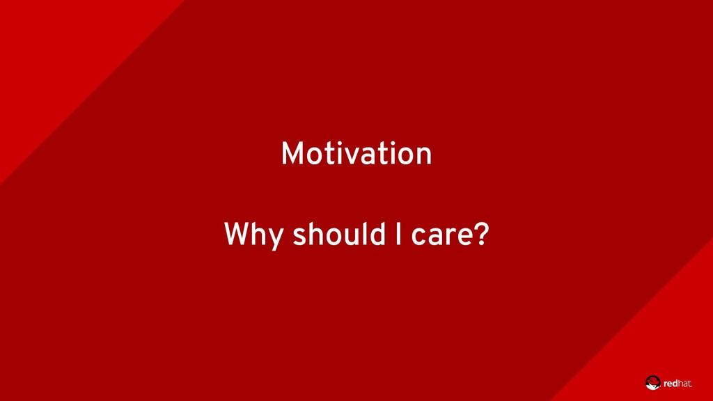 Motivation Why should I care?