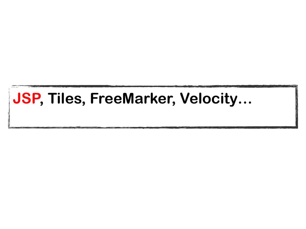 JSP, Tiles, FreeMarker, Velocity…