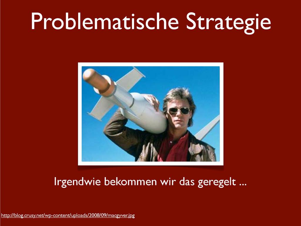 Problematische Strategie Irgendwie bekommen wir...