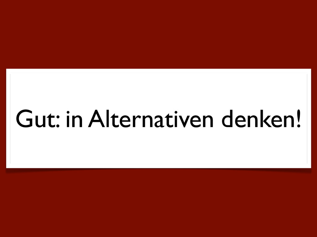 Gut: in Alternativen denken!