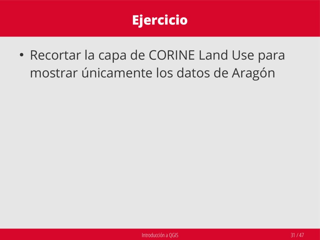 Introducción a QGIS 31 / 47 Ejercicio ● Recorta...