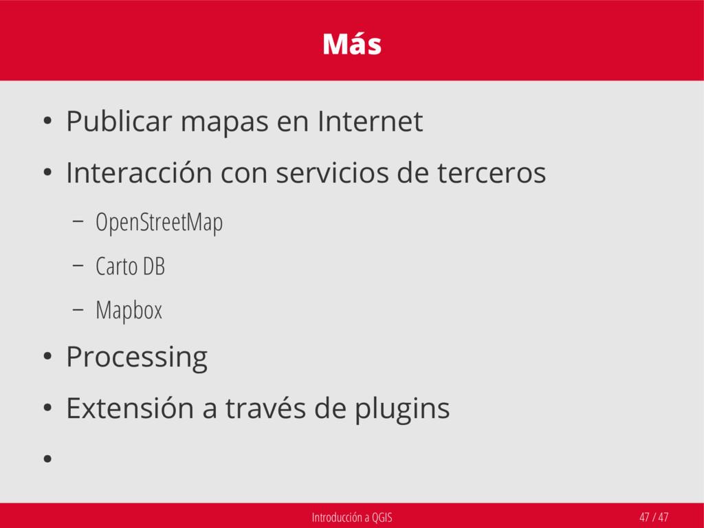 Introducción a QGIS 47 / 47 Más ● Publicar mapa...