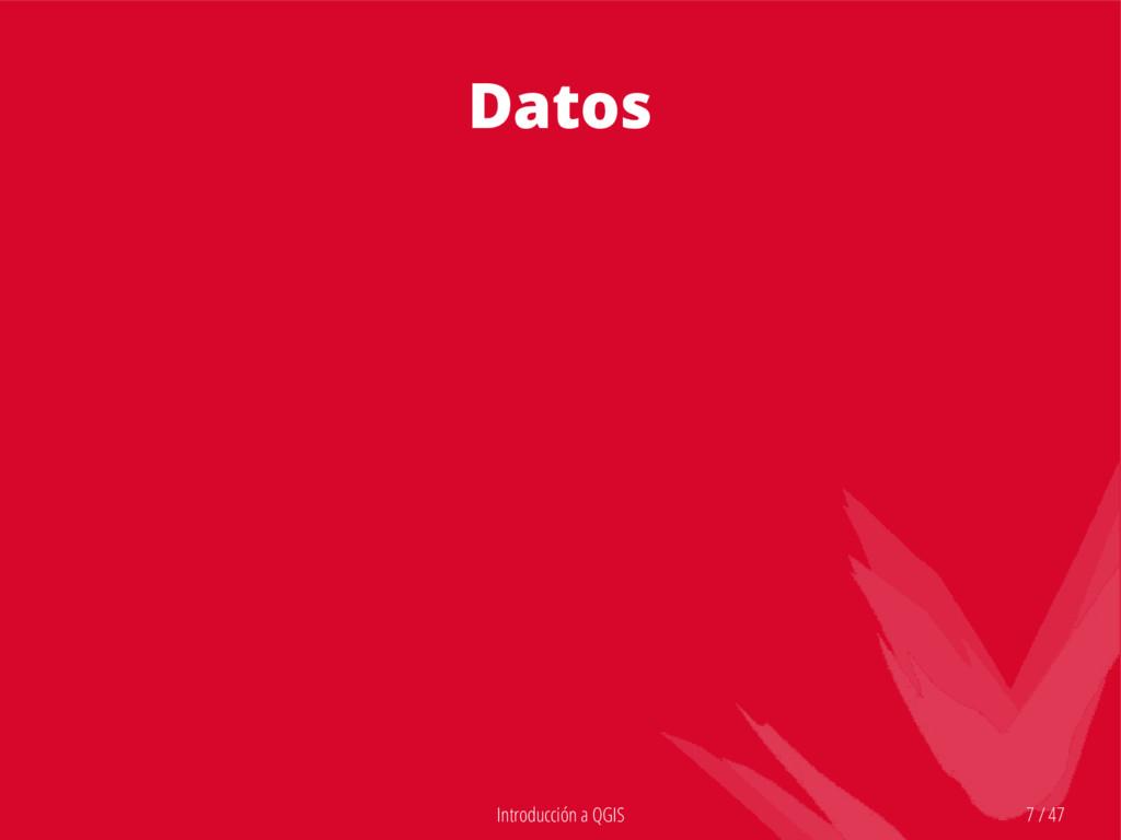 Introducción a QGIS 7 / 47 Datos
