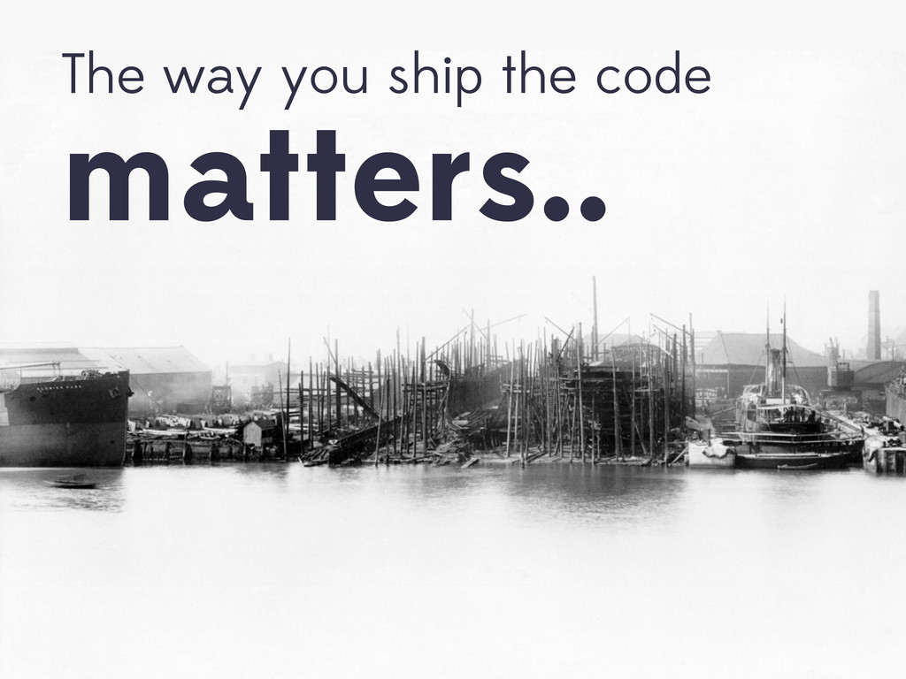 The way you ship the code matters..