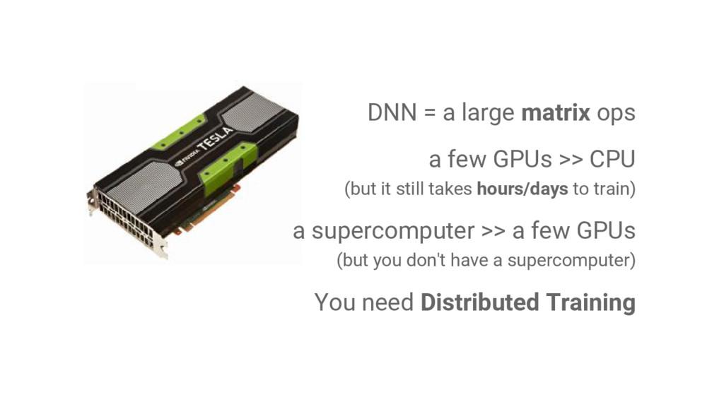 DNN = a large matrix ops a few GPUs >> CPU (but...
