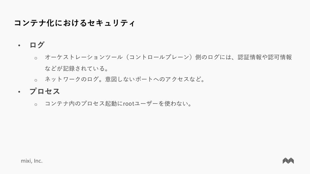 mixi, Inc. コンテナ化におけるセキュリティ • ログ o オーケストレーションツール...