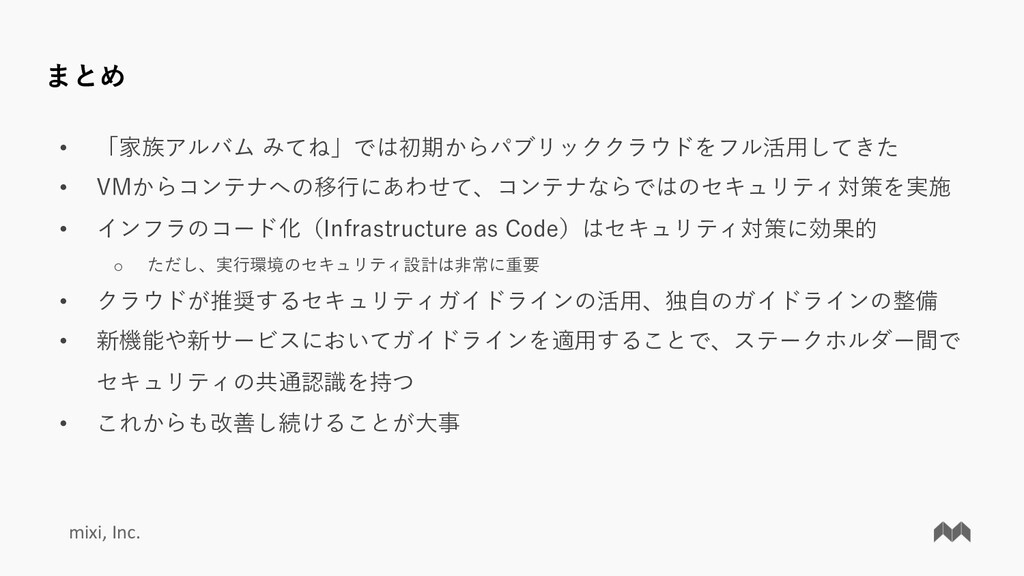 mixi, Inc. まとめ • 「家族アルバム みてね」では初期からパブリッククラウドをフル...