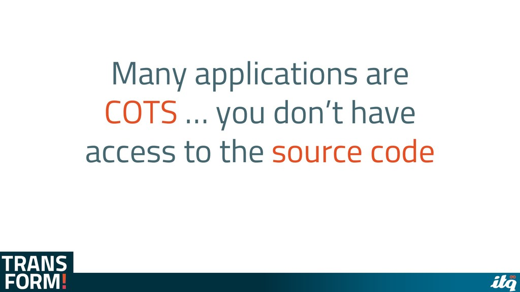 Many applications are COTS … you don't have acc...