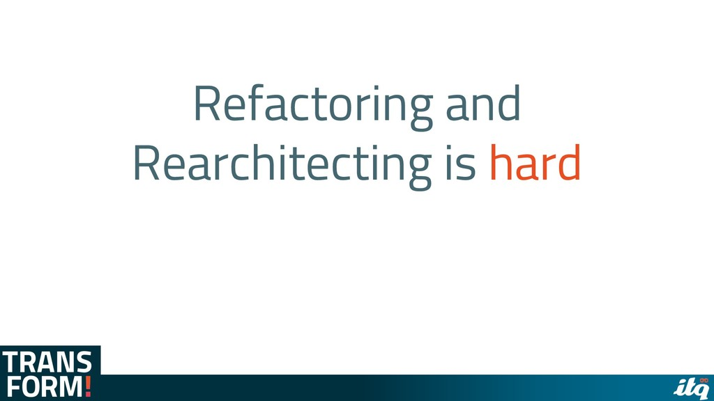 Refactoring and Rearchitecting is hard
