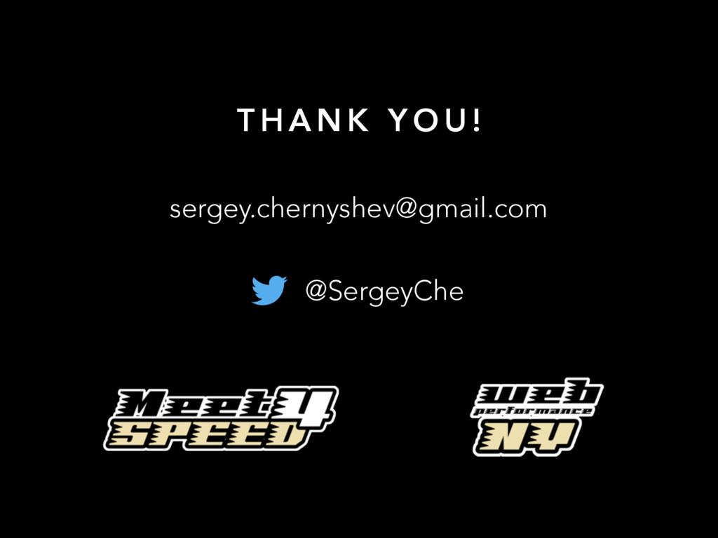 T H A N K Y O U ! sergey.chernyshev@gmail.com @...