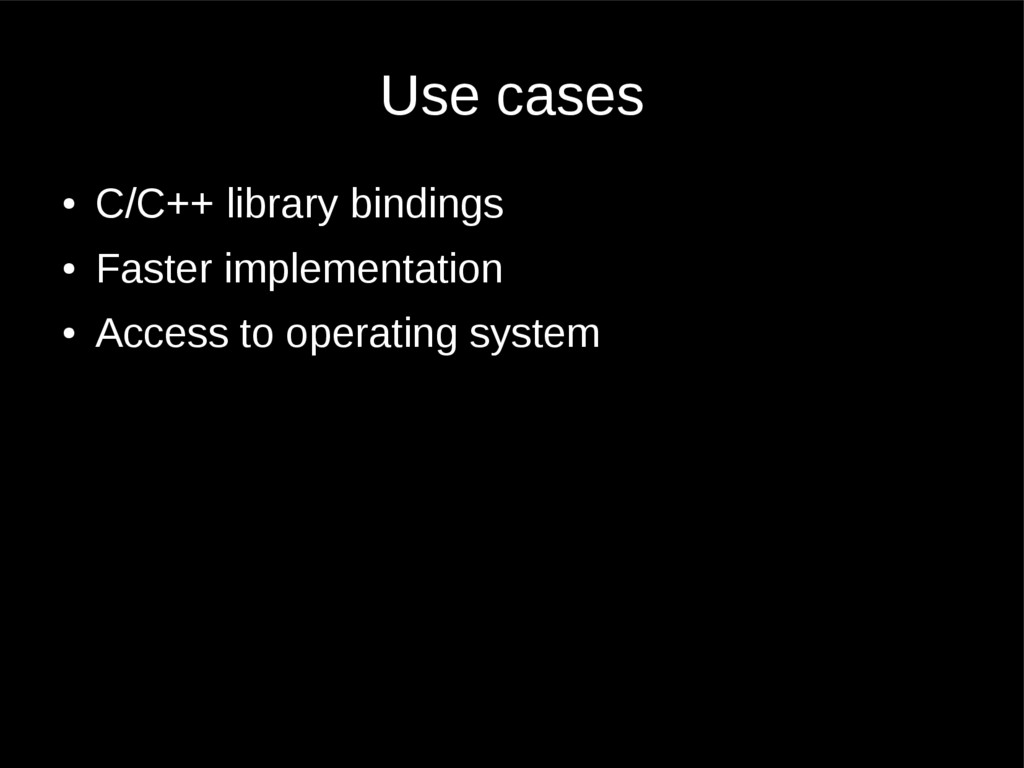 Use cases ● C/C++ library bindings ● Faster imp...