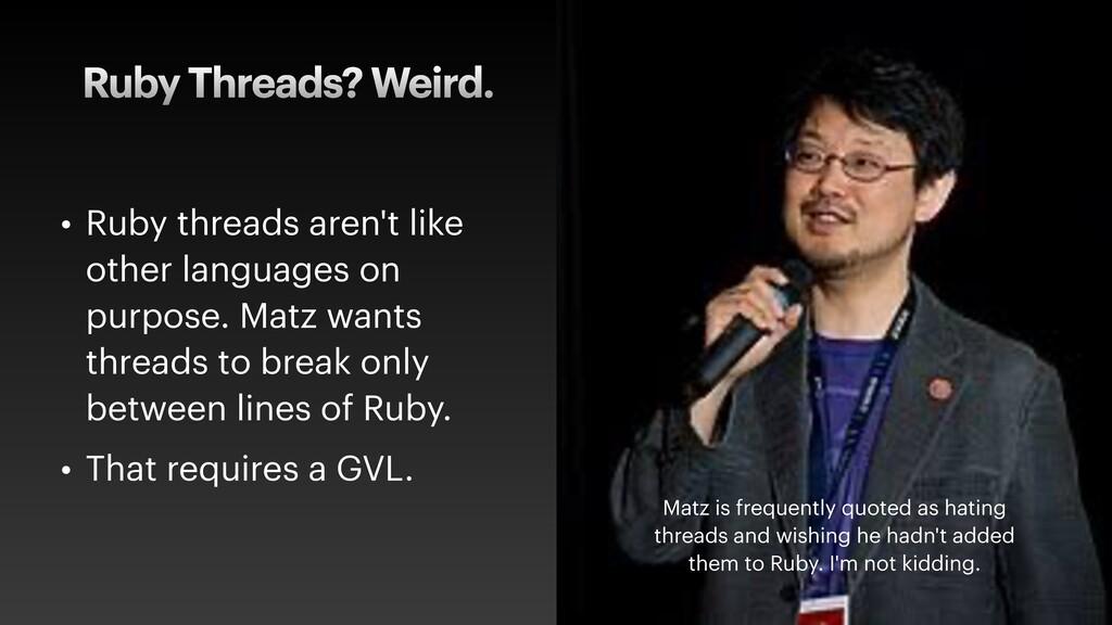 Ruby Threads? Weird. • Ruby threads aren't like...